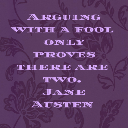 Arguing with a fool only proves there are two. Jane Austen