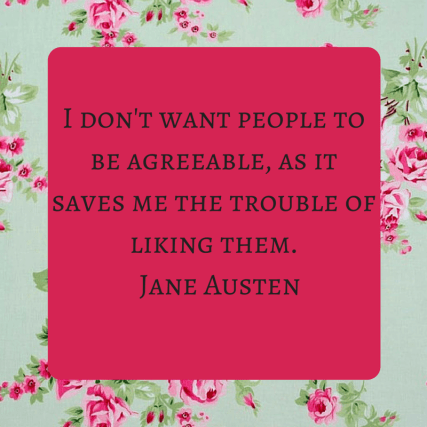 I don't want people to be agreeable, as it saves me the trouble of liking them. Jane Austen