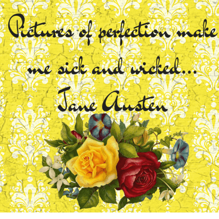 Pictures of perfection make me sick and wicked... Jane Austen