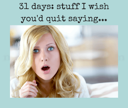 31-days-stuff-i-wishyoud-quit-saying-1