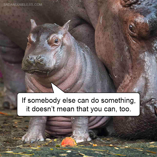 If somebody else can do something, it doesn't mean that you can, too.