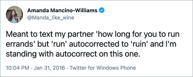 Meant to text my partner 'how long for you to run errands' but 'run' autocorrected to 'ruin' and I'm standing with autocorrect on this one.