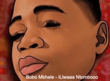 Bobo Mbhele iLlwaaa Ntombooo Amapiano Remix Mp3 Download Safakaza