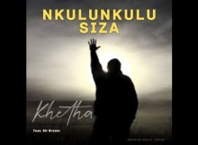 Khetha Ft. Mr Brown Nkulunkulu Siza Mp3 Fakaza Download