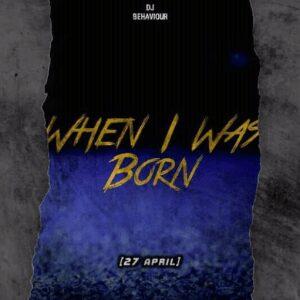 DJ Behaviour – 27 April (When I Was Born)