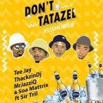Thackzindj, Mr JazzQ, Tee Jay, Soa Matrix x Sir Trill Don't Tatazel Mp3 Download Safakaza