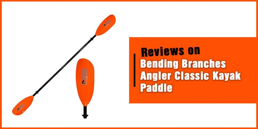 Bending Branches Angler Classic Kayak Paddle Review