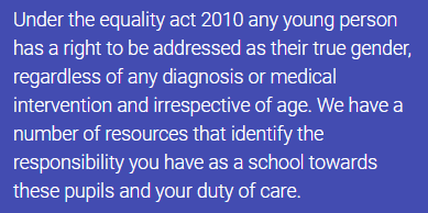 Under the equality act 2010 any young person has a right to be addressed as their true gender, regardless of any diagnosis or medical intervention and irrespective of age. We have a number of resources that identify the responsibility you have as a school towards these pupils and your duty of care.