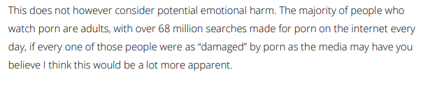 """This does not however consider potential emotional harm. The majority of people who watch porn are adults, with over 68 million searches for porn on the internet every day, if every one of those people were as """"damaged"""" by porn as the media may have you believe I think this would be a lot more apparent."""