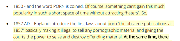 """1850 - and the word PORN is coined. Of course, something can't gain this much popularity in such a short space of time without attracting """"haters"""". So,  1857 AD – England introduce the first laws about porn """"the obscene publications act 1857"""" basically making it illegal to sell any pornographic material and giving the courts the power to seize and destroy offending material."""