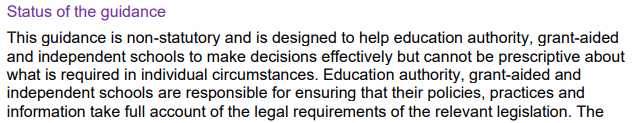 Status of the guidance  This guidance is non-statutory and is designed to help education authority, grant-aided and independent schools to make decisions effectively but cannot be prescriptive about what is required in individual circumstances. Education authority, grant-aided and  independent schools are responsible for ensuring that their policies, practices and information take full account of the legal requirements of the relevant legislation.