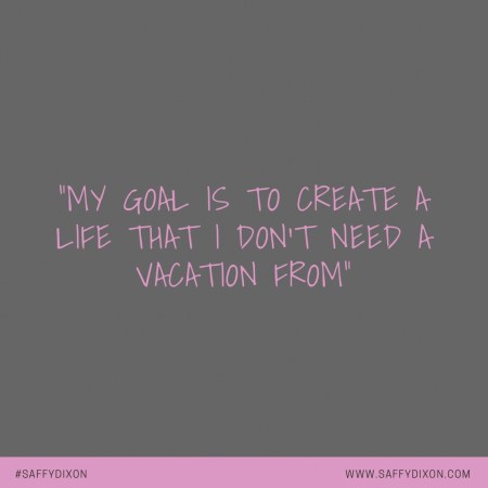 """My goal is to create a life that I don't need a vacation from"""