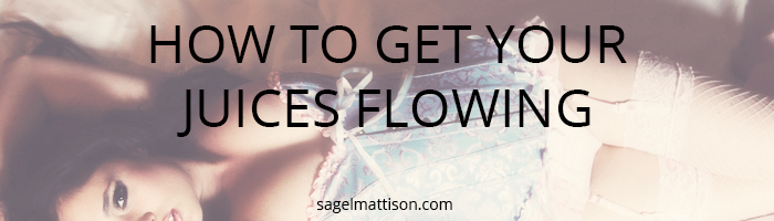 How To Get Your Juices Flowing by Sage L Mattison