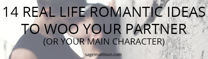 14 REAL LIFE ROMANTIC IDEAS TO WOO YOUR PARTNER  (OR YOUR MAIN CHARACTER) by Sage L Mattison