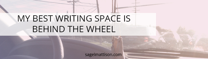 MY BEST WRITING SPACE IS BEHIND THE WHEEL by Sage L Mattison