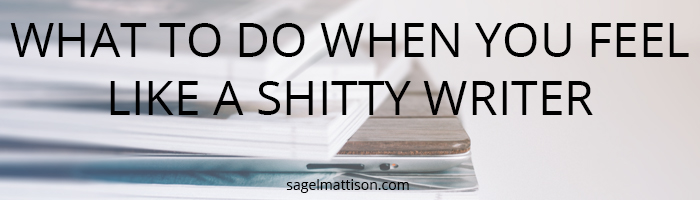 What To Do When You Feel Like a Shitty Writer from Sage L Mattison