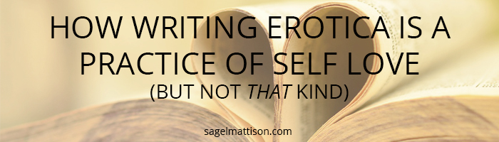 HOW WRITING EROTICA IS A PRACTICE OF SELF LOVE (BUT NOT THAT KIND)  by Sage L Mattison | http://sagelmattison.com