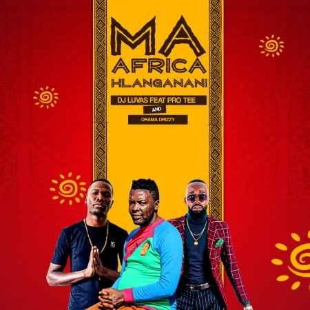Dj Luvas ft Pro Tee & Drama Drizzy - Ma Africa Hlanganani