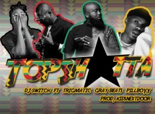 DJ Switch ft Trigmatic, Pillboyy & Gray Beats - Top Shotta