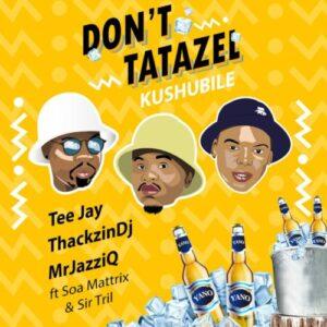 Tee Jay, Mr JazziQ & ThackzinDJ – Don't Tatazel Kushubile Ft. Soa mattrix & Sir Trill