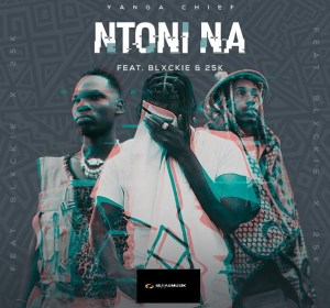 LYRICS: Yanga Chief ft Blxckie & 25K - Ntoni Na