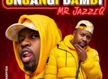 Mr JazziQ ft Khanyisa - Ungangi Bambi