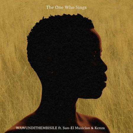 The One Who Sings ft Sun-EL Musician & Kenza - Wawundithembisile