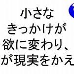 小さなきっかけが欲に変わり欲が現実をかえる斎藤一人|仕事がうまくいく315のチカラ