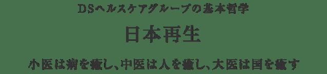 DSヘルスケアグループの基本哲学「日本再生」~小医は病を癒し、中医は人を癒し、大医は国を癒す~