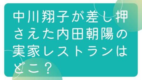 中川翔子が差し押さえた内田朝陽の実家レストランはどこ