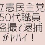 立憲民主党50代職員が逮捕!埼京線、新党さきがけからの古参職員。