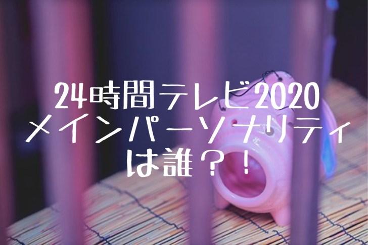24時間テレビ2020年のメインパーソナリティは誰?キンプリは?