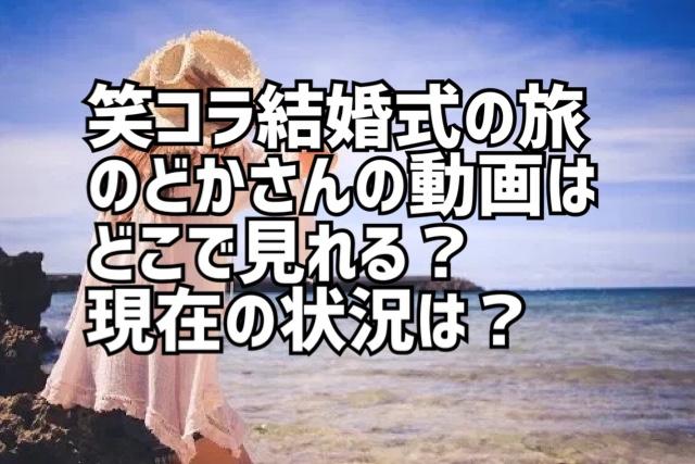 笑ってこらえて結婚式の旅遠藤のどかさんの動画はどこで見れる?現在の状況も!