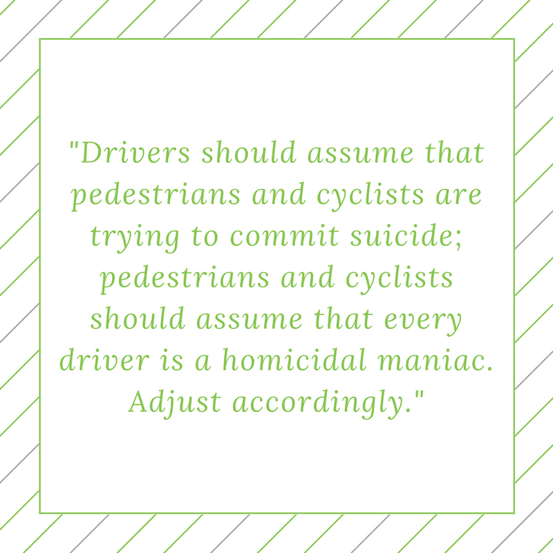 """Drivers should assume that pedestrians and cyclists are trying to commit suicide; pedestrians and cyclists should assume that every driver is a homicidal maniac. Adjust accordingly."""