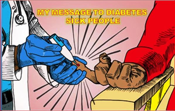 MY MESSAGE TO DIABETES SICK PEOPLE
