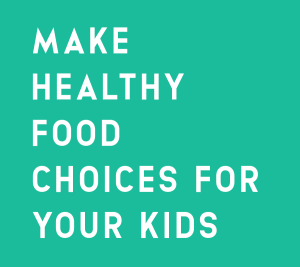 MAKE HEALTHY FOOD CHOICES FOR YOUR KIDS