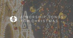 6 Worship Songs for Christmas 2017