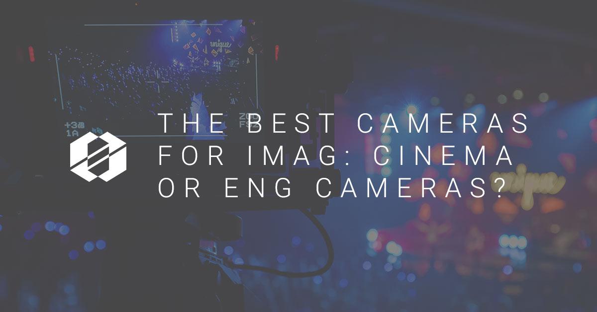 The Best Cameras for IMAG: ENG or Cinema