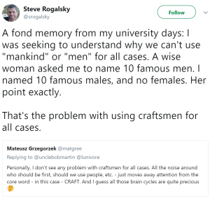 "A fond memory from my university days: I was seeking to understand why we can't use ""mankind"" or ""men"" for all cases. A wise woman asked me to name 10 famous men. I named 10 famous males, and no females. Her point exactly. That's the problem with using craftsmen for all cases."