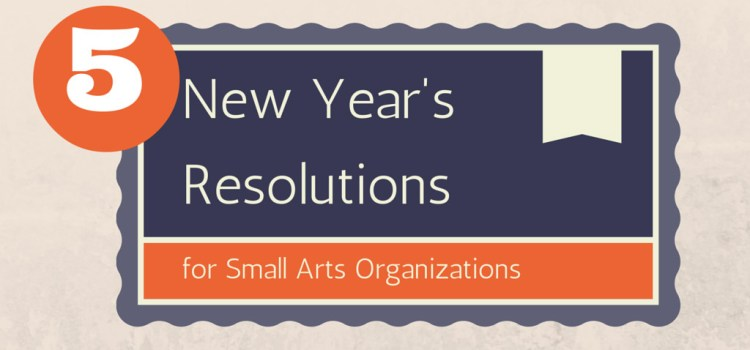 5 New Year's Resolutions for Small Arts Organizations