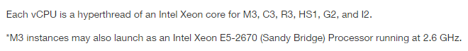 Each vCPU is a hyperthraded of an Intel Xeon core for M3, C3, R3, HS1, G2, and I2. M3 instances may also launch as an Intel xeon E5-2670 (Sandy Bridge) Processor running at 2.6GHz