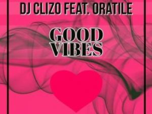 DJ Clizo Feat. Oratile – Good Vibes (Amapiano Remix) (Audio)