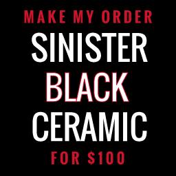Make My Order Sinister Black Ceramic for $100