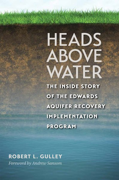 """""""Heads Above Water: the Inside Story of the Edwards Aquifer Recovery Implementation Program,"""" by Robert L. Gulley. Publisher: Texas A&M University Press (January 21, 2015)."""