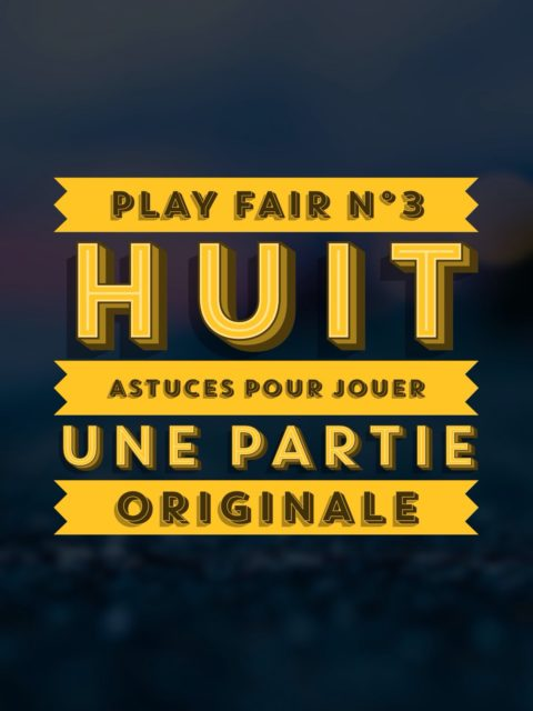 Play Fair n°3 – Huit trucs à tenter pour jouer une partie originale