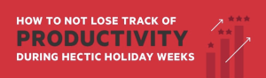 How to Not Lose Track of Productivity During Hectic Holiday Weeks Infographic