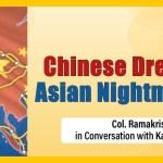 Chinese Dreams: Asian Nightmares | Col. Ramakrishnan CN (Retd.) & Karan Lalawat In #SangamDialogue