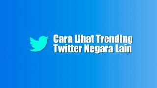 Cara Lihat Trending Twitter Negara Lain |