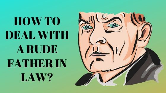 Ten Smart Ways to Deal with a Rude Father in Law