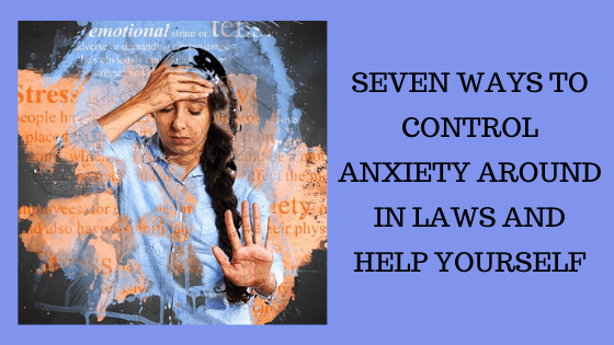 You are currently viewing 7 Ways to Control Anxiety Around in laws and Help Yourself